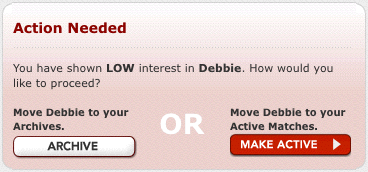 Action Needed  You have shown LOW interest in Debbie. How would you like to proceed? Move Debbie to your Archives [ARCHIVE]. OR Move Debbie to your Active Matches [MAKE ACTIVE].