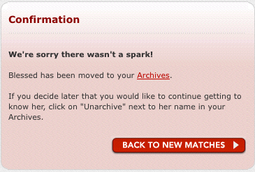 Confirmation   We're sorry there wasn't a spark!  Blessed has been moved to your Archives.  If you decide later that you would like to continue getting to know her, click on 'Unarchive' next to her name in your Archives.